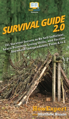 Survival Guide 2.0: 101 Survival Secrets to Be Self Sufficient, Learn Primitive Living Skills, and Survive Anywhere Independently From A t Cover Image