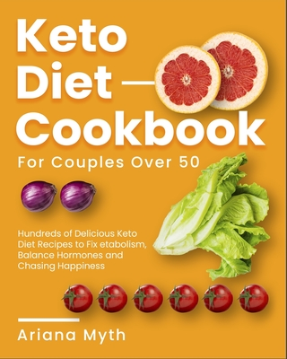 Keto Diet Cookbook for Couples Over 50: Hundreds of Delicious Keto Diet Recipes to Fix Metabolism, Balance Hormones and Chasing Happiness Cover Image