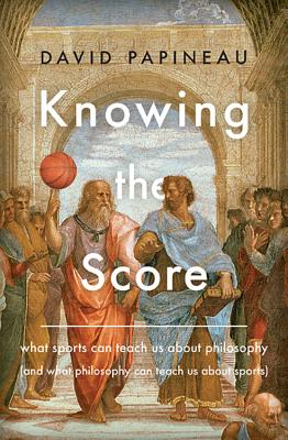 Knowing the Score: What Sports Can Teach Us About Philosophy (And What Philosophy Can Teach Us About Sports) Cover Image