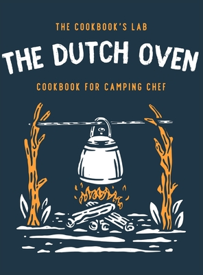 The Dutch Oven Cookbook for Camping Chef: Over 300 fun, tasty, and easy to follow Campfire recipes for your outdoors family adventures. Enjoy cooking Cover Image