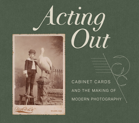 Acting Out: Cabinet Cards and the Making of Modern Photography Cover Image