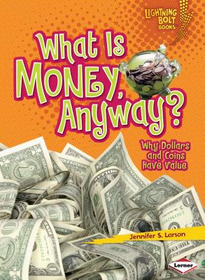 What Is Money, Anyway?: Why Dollars and Coins Have Value (Lightning Bolt Books: Exploring Economics) Cover Image