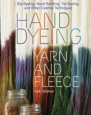 Hand Dyeing Yarn and Fleece: Custom-Color Your Favorite Fibers with Dip-Dyeing, Hand-Painting, Tie-Dyeing, and Other Creative Techniques Cover Image