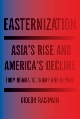 Easternization: Asia's Rise and America's Decline From Obama to Trump and Beyond Cover Image