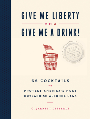 Give Me Liberty and Give Me a Drink!: 65 Cocktails to Protest America's Most Outlandish Alcohol Laws Cover Image