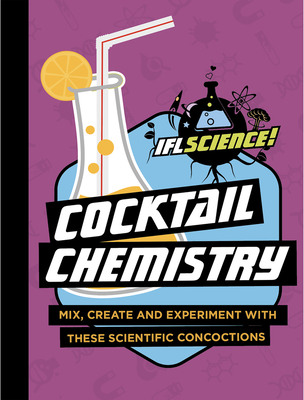 Cocktail Chemistry: Mix, Create and Experiment with These Scientific Concoctions (IFLScience! Gift Books) Cover Image