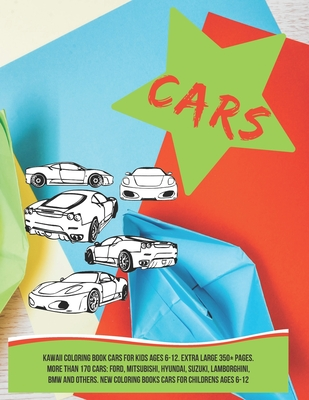 Kawaii Coloring Book Cars for kids Ages 6-12. Extra Large 350+ pages. More than 170 cars: Ford, Mitsubishi, Hyundai, Suzuki, Lamborghini, BMW and othe Cover Image