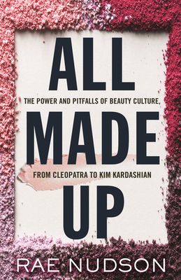 All Made Up: The Power and Pitfalls of Beauty Culture, from Cleopatra to Kim Kardashian Cover Image