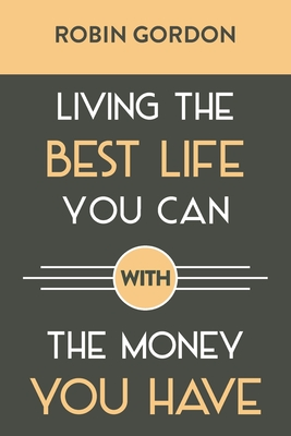 Living the Best Life You Can with the Money You Have: Create a Financial Plan That Works for You Cover Image