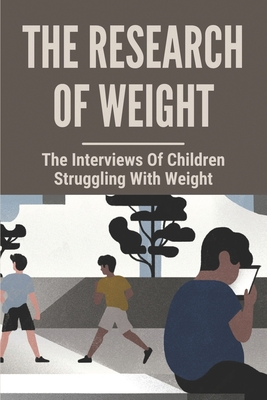 The Research Of Weight: The Interviews Of Children Struggling With Weight: A Necessary Voice For Obesity Cover Image