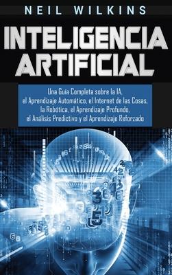 Inteligencia Artificial: Una Guía Completa sobre la IA, el Aprendizaje Automático, el Internet de las Cosas, la Robótica, el Aprendizaje Profun Cover Image