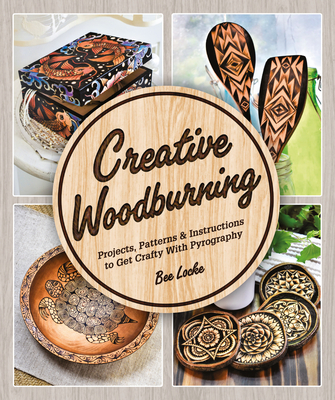 Creative Woodburning: Projects, Patterns and Instruction to Get Crafty with Pyrography Cover Image
