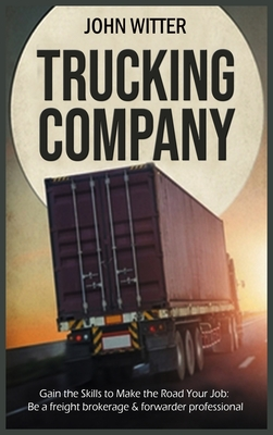 Trucking Company: Gain the Skills to Make the Road Your Job: be a Freight Brokerage & Forwarder Professional Cover Image