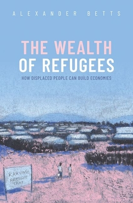 The Wealth of Refugees: How Displaced People Can Build Economies Cover Image