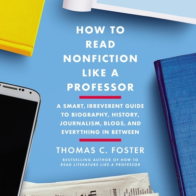 How to Read Nonfiction Like a Professor Lib/E: A Smart, Irreverent Guide to Biography, History, Journalism, Blogs, and Everything in Between Cover Image