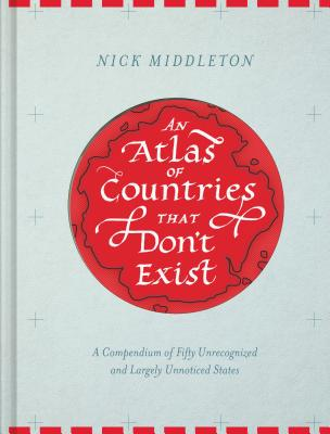 An Atlas of Countries that Don't Exist: A Compendium of Fifty Unrecognized and Largely Unnoticed States (Obscure Atlas of the World, Historic Maps, Maps Throughout History) Cover Image