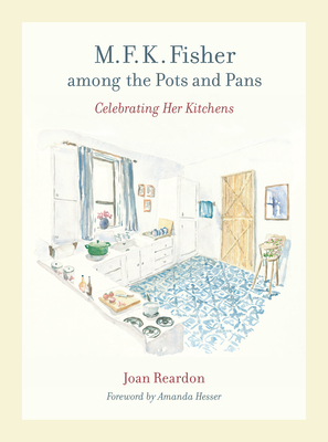 M. F. K. Fisher among the Pots and Pans: Celebrating Her Kitchens (California Studies in Food and Culture #22) Cover Image