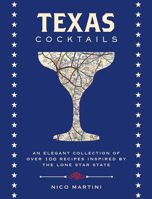 Texas Cocktails: An Elegant Collection of More Than 100 Recipes Inspired by the Lone Star State (Cocktail Recipes, Home Bartender, Travel Cookbook, Texan History, Southern Drinks & Beverages, Local Author) (City Cocktails) Cover Image