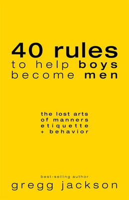 40 Rules to Help Boys Become Men: The Lost Arts of Manners, Etiquette & Behavior Cover Image