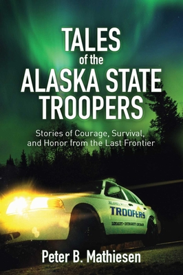 Tales of the Alaska State Troopers: Stories of Courage, Survival, and Honor from the Last Frontier Cover Image