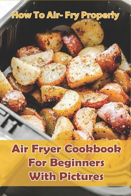 How to Air- Fry Properly: Air Fryer Cookbook for Beginners with Pictures: Cooks Essential Air Fryer Cookbook Cover Image