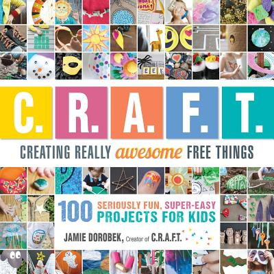 Creating Really Awesome Free Things: 100 Seriously Fun, Super Easy Projects for Kids Cover Image