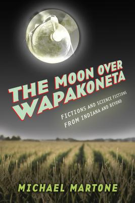 The Moon over Wapakoneta: Fictions and Science Fictions from Indiana and Beyond Cover Image