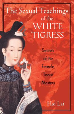 The Sexual Teachings of the White Tigress: Secrets of the Female Taoist Masters Cover Image