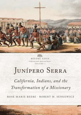 Junípero Serra, Volume 3: California, Indians, and the Transformation of a Missionary (Before Gold: California Under Spain and Mexico #3) Cover Image
