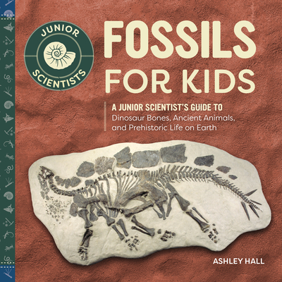 Fossils for Kids: A Junior Scientist's Guide to Dinosaur Bones, Ancient Animals, and Prehistoric Life on Earth (Junior Scientists) Cover Image