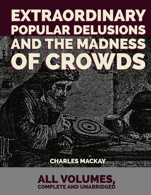 Extraordinary Popular Delusions and the Madness of Crowds: All Volumes, Complete and Unabridged Cover Image