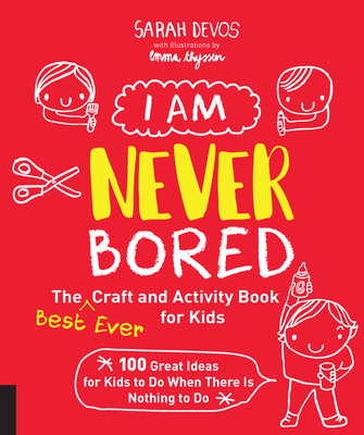 I Am Never Bored: The Best Ever Craft and Activity Book for Kids: 100 Great Ideas for Kids to Do When There is Nothing to Do Cover Image