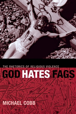 God Hates Fags: The Rhetorics of Religious Violence (Sexual Cultures #20) Cover Image