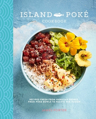 The Island Poké Cookbook: Recipes fresh from Hawaiian shores, from poke bowls to Pacific Rim fusion Cover Image