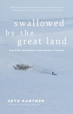 Swallowed by the Great Land: And Other Dispatches from Alaska's Frontier Cover Image