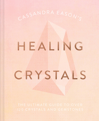 Cassandra Eason's Healing Crystals: The Ultimate Guide to Over 120 Crystals and Gemstones Cover Image