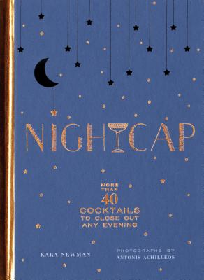 Nightcap: More than 40 Cocktails to Close Out Any Evening (Cocktails Book, Book of Mixed Drinks, Holiday, Housewarming, and Wedding Shower Gift) Cover Image