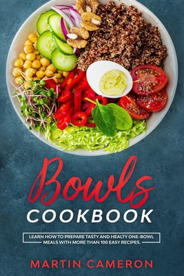 Bowls Cookbook: Learn How to Prepare Tasty and Healty One-Bowl Meals with More than 100 Easy Recipes. Cover Image