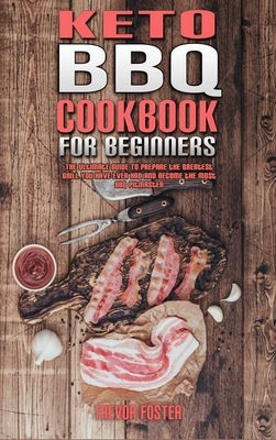 Keto BBQ Cookbook for Beginners: The Ultimate Guide To Prepare the Greatest Grill You Have Ever Had and Become the Most BBQ Pitmaster Cover Image