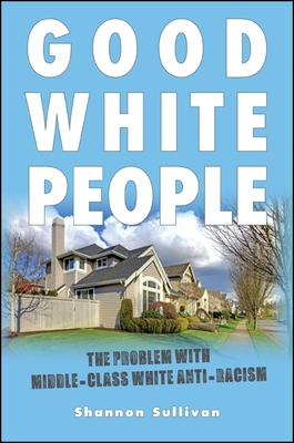 Good White People: The Problem with Middle-Class White Anti-Racism (SUNY Series) Cover Image