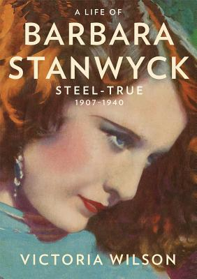 A Life of Barbara Stanwyck: Steel-True 1907-1940 Cover Image