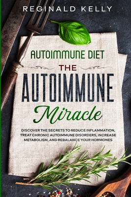 Autoimmune Diet: The Autoimmune Miracle - Discover the Secrets To Reduce Inflammation, Treat Chronic Autoimmune Disorders, Increase Met Cover Image