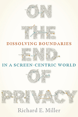 On the End of Privacy: Dissolving Boundaries in a Screen-Centric World (Composition, Literacy, and Culture) Cover Image