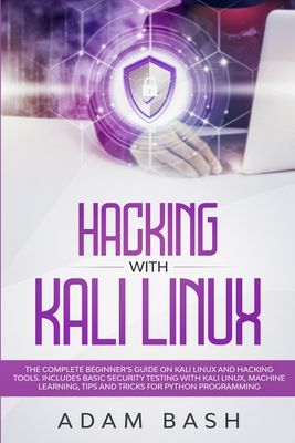 Hacking With Kali Linux: The Complete Beginner's Guide on Kali Linux and Hacking Tools. Includes Basic Security Testing with Kali Linux, Machin Cover Image