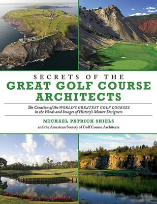 Secrets of the Great Golf Course Architects: The Creation of the World?s Greatest Golf Courses in the Words and Images of History?s Master Designers Cover Image