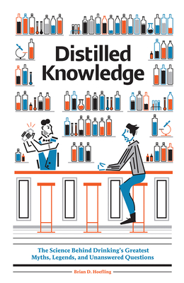 Distilled Knowledge: The Science Behind Drinkinga's Greatest Myths, Legends, and Unanswered Questions Cover Image