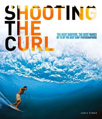 Shooting the Curl: The Best Surfers, the Best Waves By 15 of the Best Surf Photographers Cover Image
