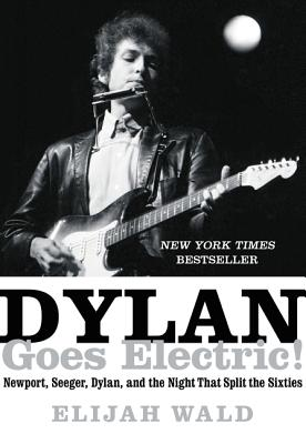 Dylan Goes, Electric!: Newport, Seeger, Dylan, and the Night That Split the Sixties image_path