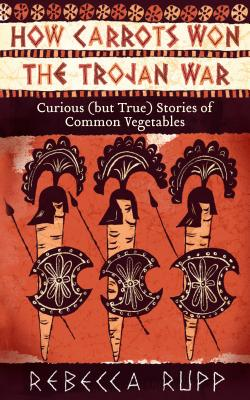 How Carrots Won the Trojan War: Curious (but True) Stories of Common Vegetables Cover Image