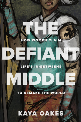 The Defiant Middle: How Women Claim Life's In-Betweens to Remake the World cover